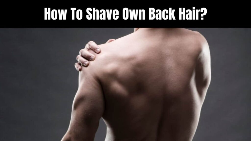 How To Shave Own Back Hair?